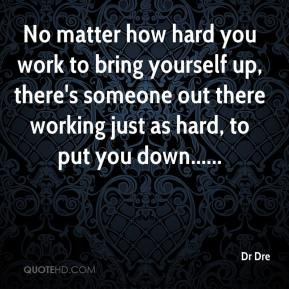 No matter how hard you work to bring yourself up, there's someone out there working just as hard, to put you down......
