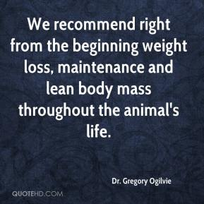 Dr. Gregory Ogilvie - We recommend right from the beginning weight loss, maintenance and lean body mass throughout the animal's life.