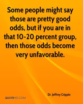 Dr. Jeffrey Crippin - Some people might say those are pretty good odds, but if you are in that 10-20 percent group, then those odds become very unfavorable.