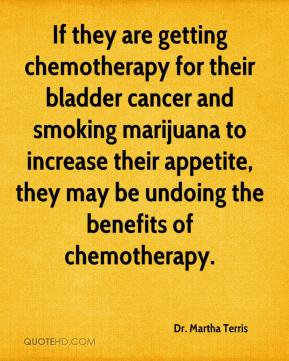 Dr. Martha Terris - If they are getting chemotherapy for their bladder cancer and smoking marijuana to increase their appetite, they may be undoing the benefits of chemotherapy.