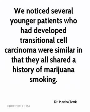 Dr. Martha Terris - We noticed several younger patients who had developed transitional cell carcinoma were similar in that they all shared a history of marijuana smoking.