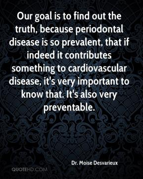 Dr. Moise Desvarieux - Our goal is to find out the truth, because periodontal disease is so prevalent, that if indeed it contributes something to cardiovascular disease, it's very important to know that. It's also very preventable.