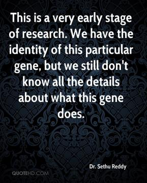 This is a very early stage of research. We have the identity of this particular gene, but we still don't know all the details about what this gene does.