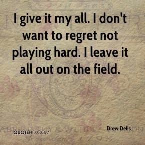 Drew Delis - I give it my all. I don't want to regret not playing hard. I leave it all out on the field.