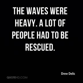 Drew Delis - The waves were heavy. A lot of people had to be rescued.