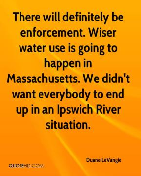 Duane LeVangie - There will definitely be enforcement. Wiser water use is going to happen in Massachusetts. We didn't want everybody to end up in an Ipswich River situation.