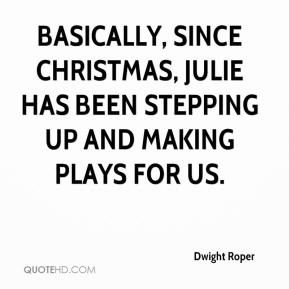 Dwight Roper - Basically, since Christmas, Julie has been stepping up and making plays for us.
