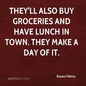 Eanass Fahmy - They'll also buy groceries and have lunch in town. They make a day of it.