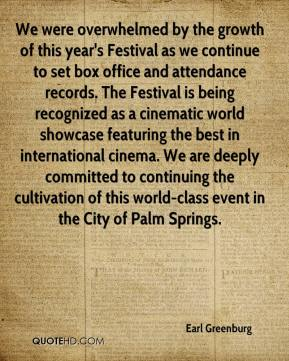 Earl Greenburg - We were overwhelmed by the growth of this year's Festival as we continue to set box office and attendance records. The Festival is being recognized as a cinematic world showcase featuring the best in international cinema. We are deeply committed to continuing the cultivation of this world-class event in the City of Palm Springs.
