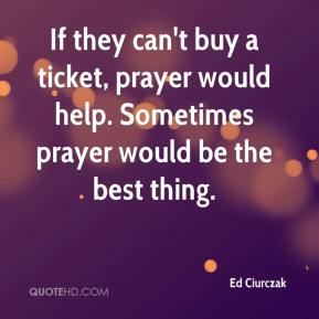 Ed Ciurczak - If they can't buy a ticket, prayer would help. Sometimes prayer would be the best thing.