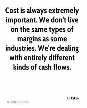 Ed Eskew - Cost is always extremely important. We don't live on the same types of margins as some industries. We're dealing with entirely different kinds of cash flows.