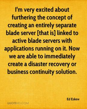 Ed Eskew - I'm very excited about furthering the concept of creating an entirely separate blade server [that is] linked to active blade servers with applications running on it. Now we are able to immediately create a disaster recovery or business continuity solution.