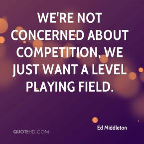 Ed Middleton - We're not concerned about competition, we just want a level playing field.