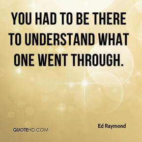 Ed Raymond - You had to be there to understand what one went through.