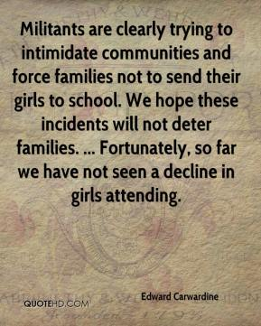 Edward Carwardine - Militants are clearly trying to intimidate communities and force families not to send their girls to school. We hope these incidents will not deter families. ... Fortunately, so far we have not seen a decline in girls attending.