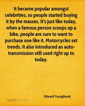 Edward Youngblood - It became popular amongst celebrities, so people started buying it by the masses. It's just like today, when a famous person scoops up a bike, people are sure to want to purchase one like it. Motorcycles set trends. It also introduced an auto-transmission still used right up to today.