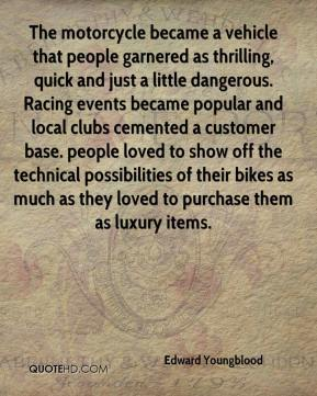 Edward Youngblood - The motorcycle became a vehicle that people garnered as thrilling, quick and just a little dangerous. Racing events became popular and local clubs cemented a customer base. people loved to show off the technical possibilities of their bikes as much as they loved to purchase them as luxury items.