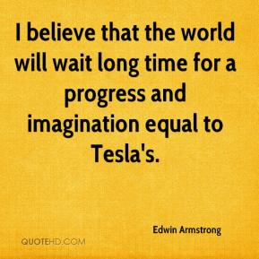 Edwin Armstrong - I believe that the world will wait long time for a progress and imagination equal to Tesla's.