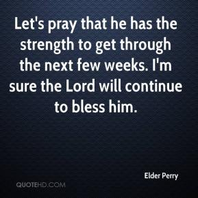 Elder Perry - Let's pray that he has the strength to get through the next few weeks. I'm sure the Lord will continue to bless him.
