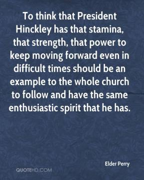 To think that President Hinckley has that stamina, that strength, that power to keep moving forward even in difficult times should be an example to the whole church to follow and have the same enthusiastic spirit that he has.