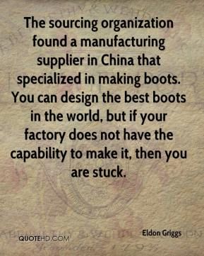 Eldon Griggs - The sourcing organization found a manufacturing supplier in China that specialized in making boots. You can design the best boots in the world, but if your factory does not have the capability to make it, then you are stuck.