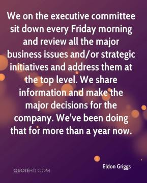Eldon Griggs - We on the executive committee sit down every Friday morning and review all the major business issues and/or strategic initiatives and address them at the top level. We share information and make the major decisions for the company. We've been doing that for more than a year now.