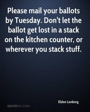 Eldon Lonborg - Please mail your ballots by Tuesday. Don't let the ballot get lost in a stack on the kitchen counter, or wherever you stack stuff.