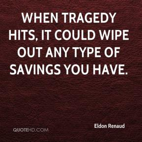Eldon Renaud - When tragedy hits, it could wipe out any type of savings you have.