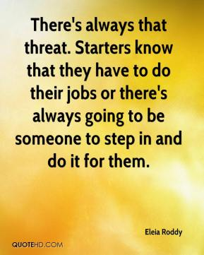 There's always that threat. Starters know that they have to do their jobs or there's always going to be someone to step in and do it for them.