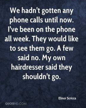 Elinor Scricca - We hadn't gotten any phone calls until now. I've been on the phone all week. They would like to see them go. A few said no. My own hairdresser said they shouldn't go.