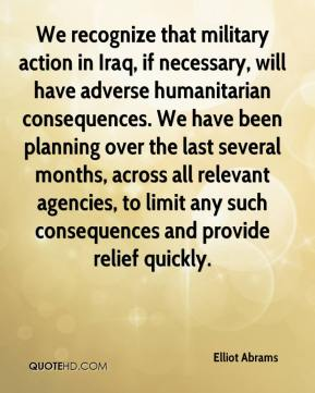 Elliot Abrams - We recognize that military action in Iraq, if necessary, will have adverse humanitarian consequences. We have been planning over the last several months, across all relevant agencies, to limit any such consequences and provide relief quickly.
