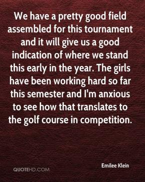Emilee Klein - We have a pretty good field assembled for this tournament and it will give us a good indication of where we stand this early in the year. The girls have been working hard so far this semester and I'm anxious to see how that translates to the golf course in competition.