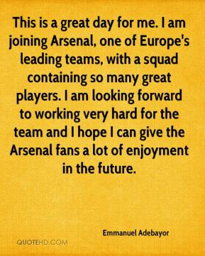 Emmanuel Adebayor - This is a great day for me. I am joining Arsenal, one of Europe's leading teams, with a squad containing so many great players. I am looking forward to working very hard for the team and I hope I can give the Arsenal fans a lot of enjoyment in the future.