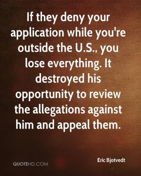 Eric Bjotvedt - If they deny your application while you're outside the U.S., you lose everything. It destroyed his opportunity to review the allegations against him and appeal them.