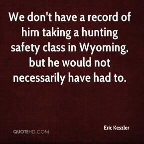Eric Keszler - We don't have a record of him taking a hunting safety class in Wyoming, but he would not necessarily have had to.