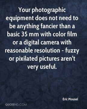 Eric Mousel - Your photographic equipment does not need to be anything fancier than a basic 35 mm with color film or a digital camera with reasonable resolution - fuzzy or pixilated pictures aren't very useful.