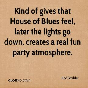 Eric Schilder - Kind of gives that House of Blues feel, later the lights go down, creates a real fun party atmosphere.