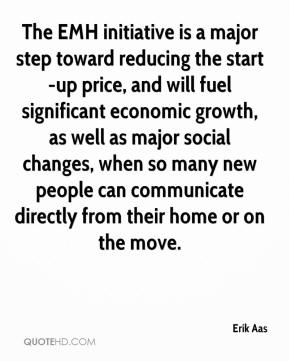 Erik Aas - The EMH initiative is a major step toward reducing the start-up price, and will fuel significant economic growth, as well as major social changes, when so many new people can communicate directly from their home or on the move.