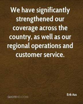 Erik Aas - We have significantly strengthened our coverage across the country, as well as our regional operations and customer service.