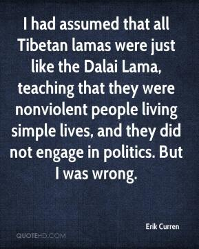 Erik Curren - I had assumed that all Tibetan lamas were just like the Dalai Lama, teaching that they were nonviolent people living simple lives, and they did not engage in politics. But I was wrong.