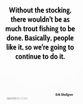Erik Shellgren - Without the stocking, there wouldn't be as much trout fishing to be done. Basically, people like it, so we're going to continue to do it.