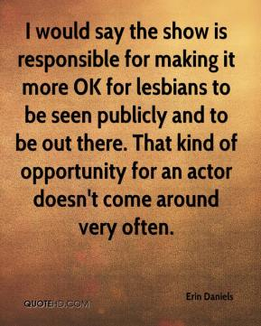Erin Daniels - I would say the show is responsible for making it more OK for lesbians to be seen publicly and to be out there. That kind of opportunity for an actor doesn't come around very often.