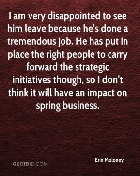 I am very disappointed to see him leave because he's done a tremendous job. He has put in place the right people to carry forward the strategic initiatives though, so I don't think it will have an impact on spring business.
