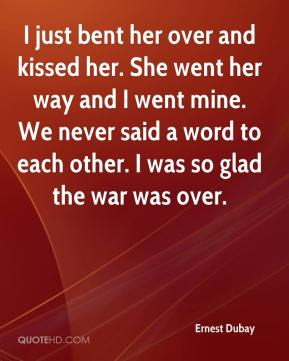 Ernest Dubay - I just bent her over and kissed her. She went her way and I went mine. We never said a word to each other. I was so glad the war was over.