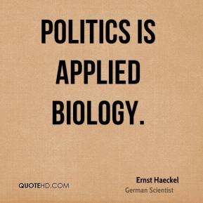 Ernst Haeckel - Politics is applied biology.