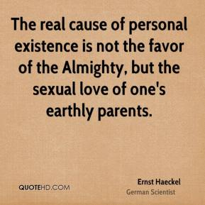Ernst Haeckel - The real cause of personal existence is not the favor of the Almighty, but the sexual love of one's earthly parents.