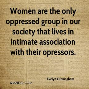 Evelyn Cunningham - Women are the only oppressed group in our society that lives in intimate association with their opressors.