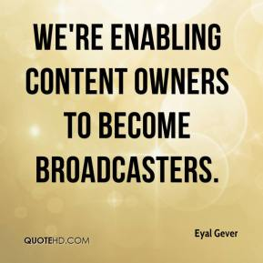 Eyal Gever - We're enabling content owners to become broadcasters.
