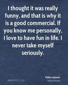 I thought it was really funny, and that is why it is a good commercial. If you know me personally, I love to have fun in life. I never take myself seriously.