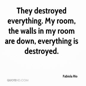 Fabiola Rio - They destroyed everything. My room, the walls in my room are down, everything is destroyed.
